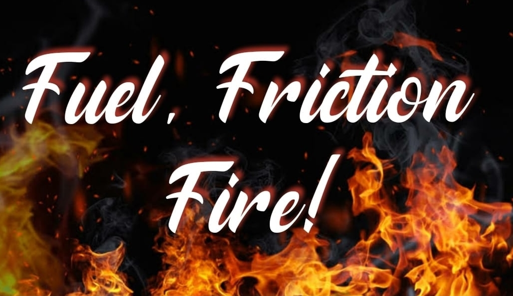 Fuel, Friction, Fire!